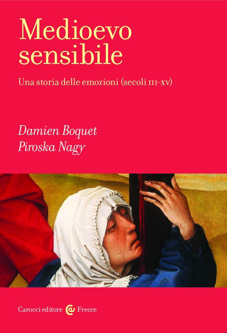 Damien Boquet e Piroska Nagy, Medioevo sensibile. Una storia delle emozioni (secoli III-XV) (giugno 2018)